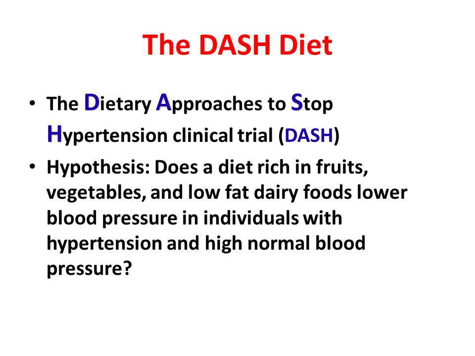 The DASH Diet DAS H The D ietary A pproaches to S top H ypertension clinical trial (DASH) Hypothesis: Does a diet rich in fruits, vegetables, and low fat dairy foods lower blood pressure in individuals with hypertension and high normal blood pressure?