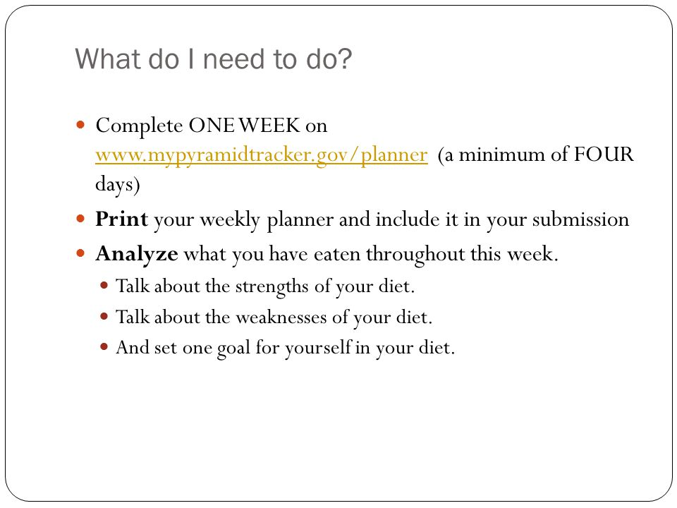 What do I need to do? Complete ONE WEEK on www.mypyramidtracker.gov/planner (a minimum of FOUR days) www.mypyramidtracker.gov/planner Print your weekl