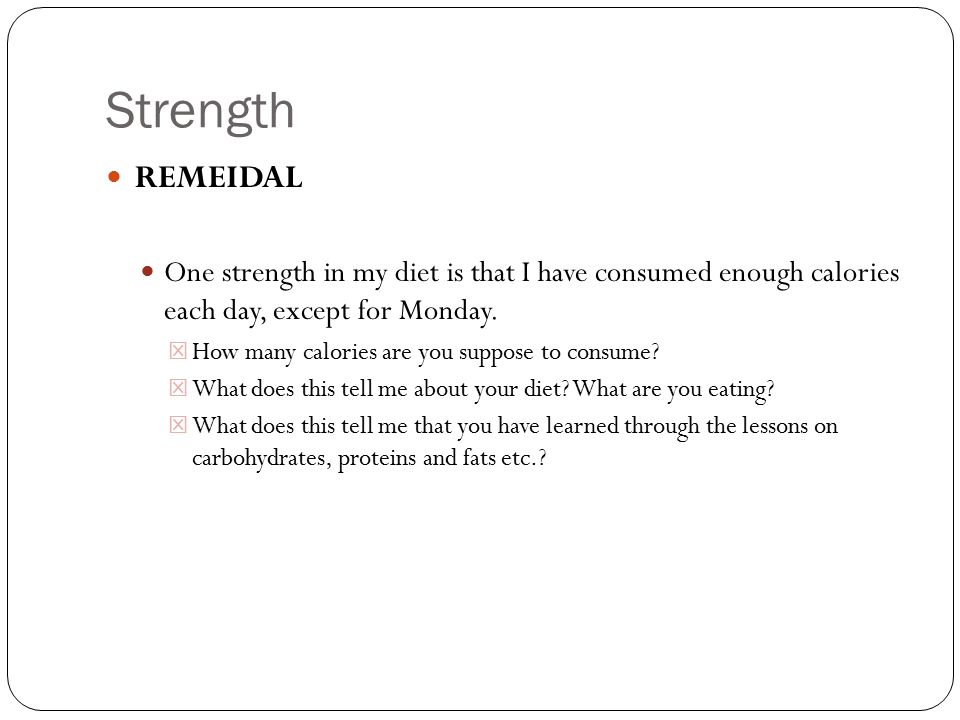 Strength REMEIDAL One strength in my diet is that I have consumed enough calories each day, except for Monday. How many calories are you suppose to co