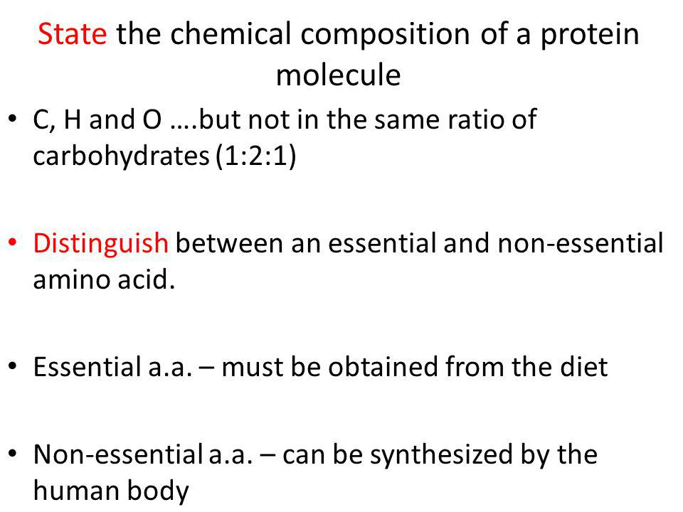 State the chemical composition of a protein molecule C, H and O ….but not in the same ratio of carbohydrates (1:2:1) Distinguish between an essential