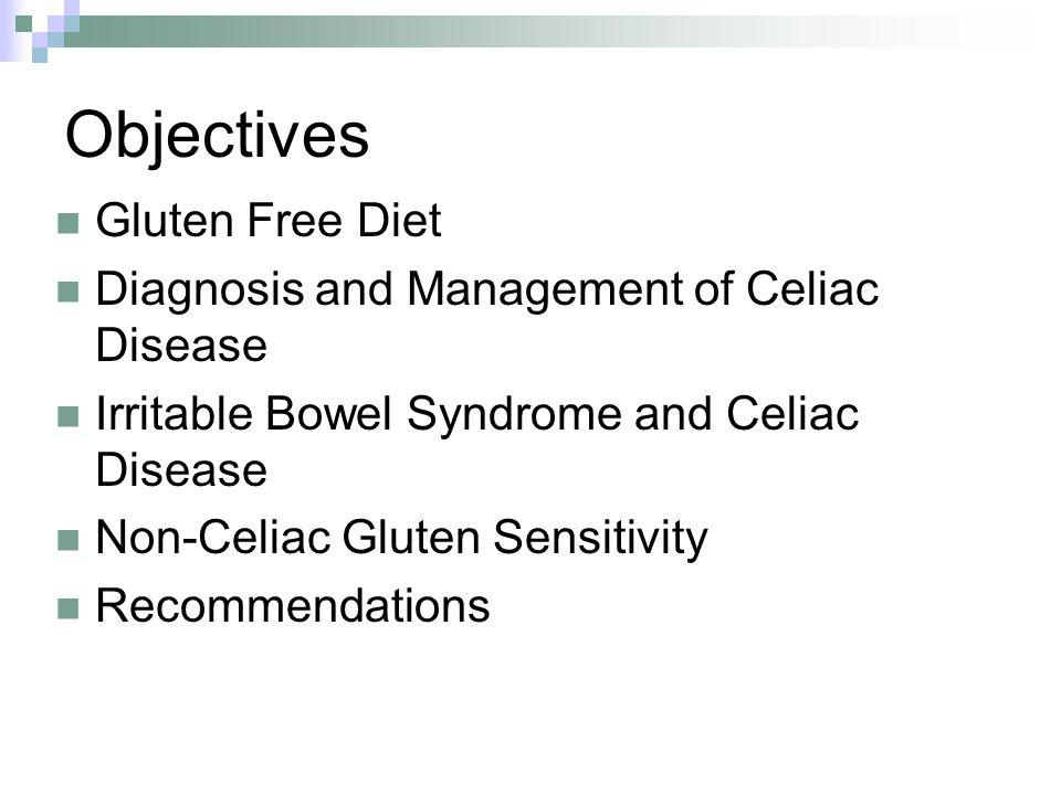 Objectives Gluten Free Diet Diagnosis and Management of Celiac Disease Irritable Bowel Syndrome and Celiac Disease Non-Celiac Gluten Sensitivity Recommendations