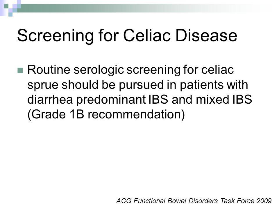 Screening for Celiac Disease Routine serologic screening for celiac sprue should be pursued in patients with diarrhea predominant IBS and mixed IBS (Grade 1B recommendation) ACG Functional Bowel Disorders Task Force 2009
