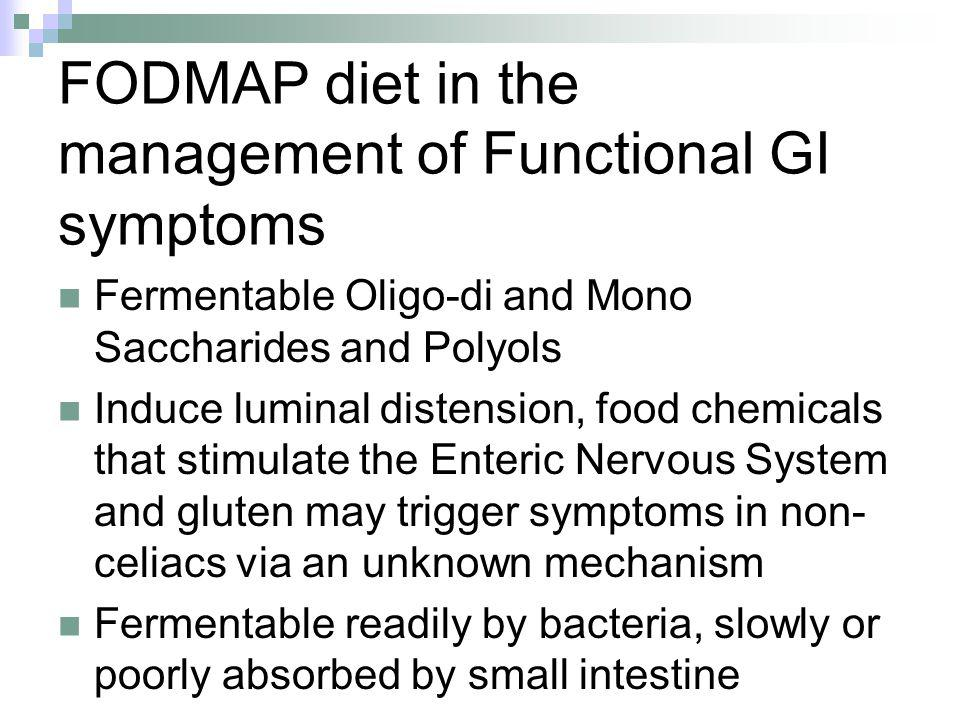 FODMAP diet in the management of Functional GI symptoms Fermentable Oligo-di and Mono Saccharides and Polyols Induce luminal distension, food chemicals that stimulate the Enteric Nervous System and gluten may trigger symptoms in non- celiacs via an unknown mechanism Fermentable readily by bacteria, slowly or poorly absorbed by small intestine