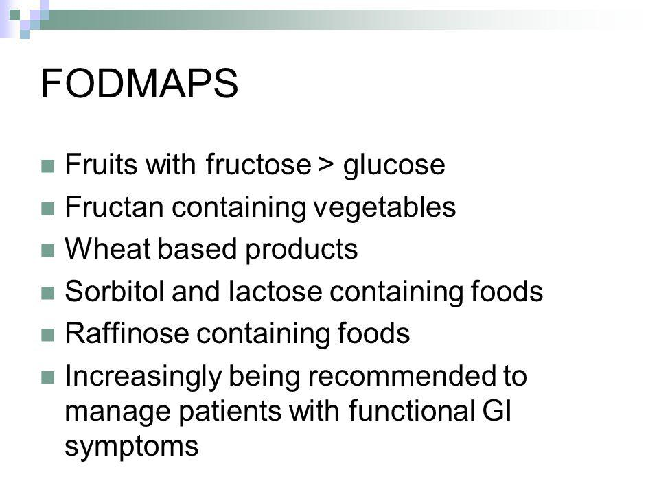 FODMAPS Fruits with fructose > glucose Fructan containing vegetables Wheat based products Sorbitol and lactose containing foods Raffinose containing foods Increasingly being recommended to manage patients with functional GI symptoms