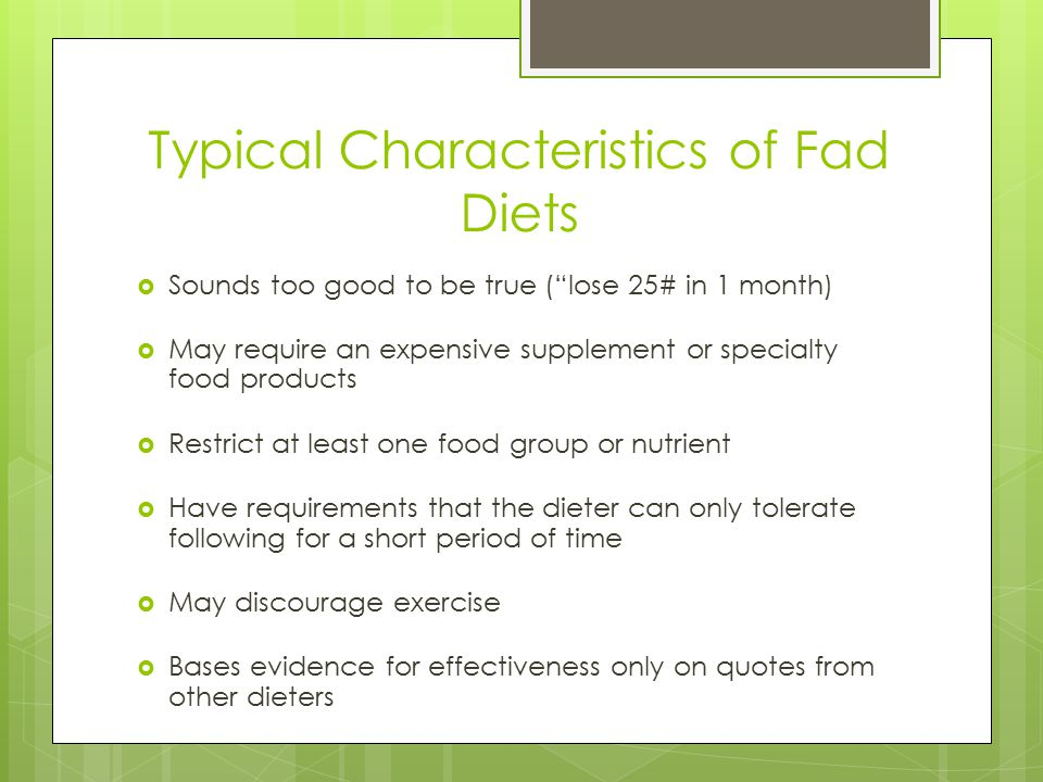 Typical Characteristics of Fad Diets Sounds too good to be true (lose 25# in 1 month) May require an expensive supplement or specialty food products Restrict at least one food group or nutrient Have requirements that the dieter can only tolerate following for a short period of time May discourage exercise Bases evidence for effectiveness only on quotes from other dieters