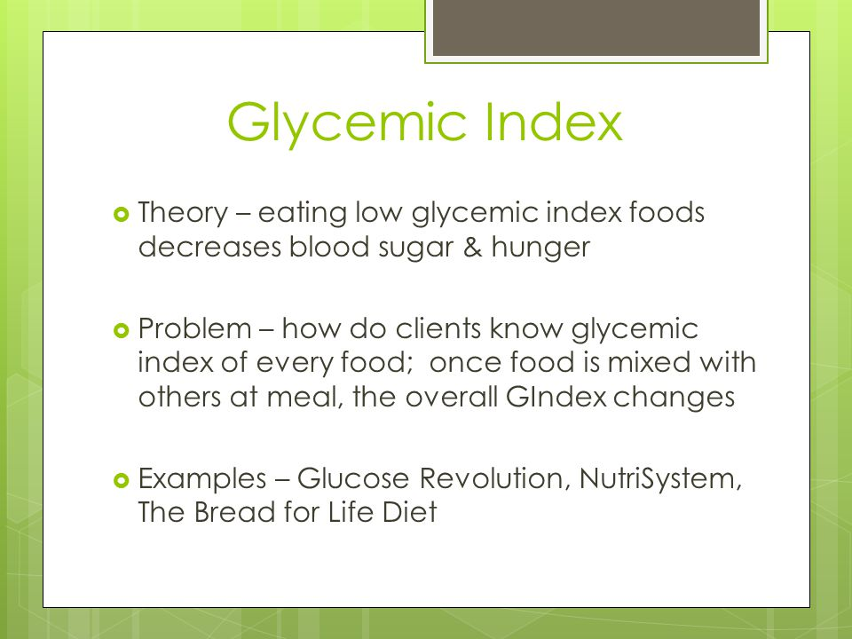Glycemic Index Theory – eating low glycemic index foods decreases blood sugar & hunger Problem – how do clients know glycemic index of every food; once food is mixed with others at meal, the overall GIndex changes Examples – Glucose Revolution, NutriSystem, The Bread for Life Diet