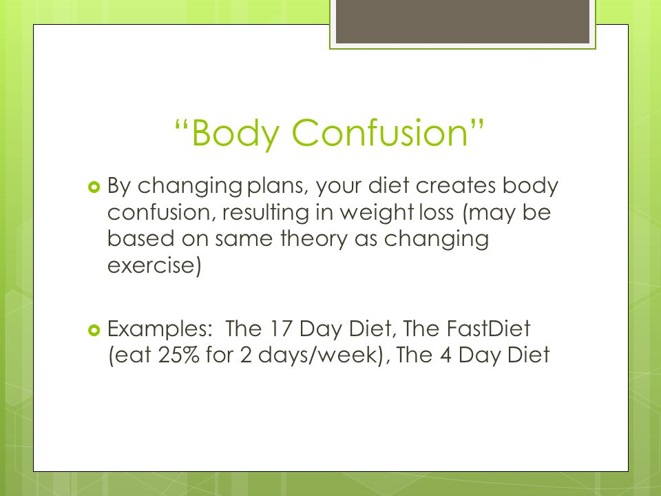 Body Confusion By changing plans, your diet creates body confusion, resulting in weight loss (may be based on same theory as changing exercise) Examples: The 17 Day Diet, The FastDiet (eat 25% for 2 days/week), The 4 Day Diet