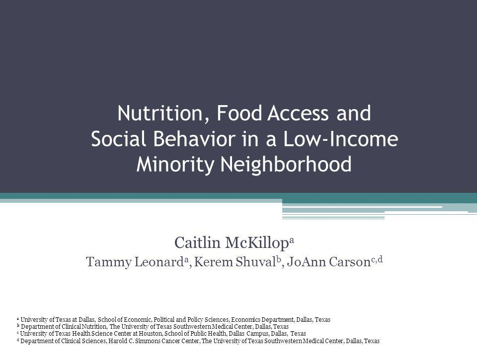 Nutrition, Food Access and Social Behavior in a Low-Income Minority Neighborhood Caitlin McKillop a Tammy Leonard a, Kerem Shuval b, JoAnn Carson c,d a University of Texas at Dallas, School of Economic, Political and Policy Sciences, Economics Department, Dallas, Texas B Department of Clinical Nutrition, The University of Texas Southwestern Medical Center, Dallas, Texas c University of Texas Health Science Center at Houston, School of Public Health, Dallas Campus, Dallas, Texas d Department of Clinical Sciences, Harold C.