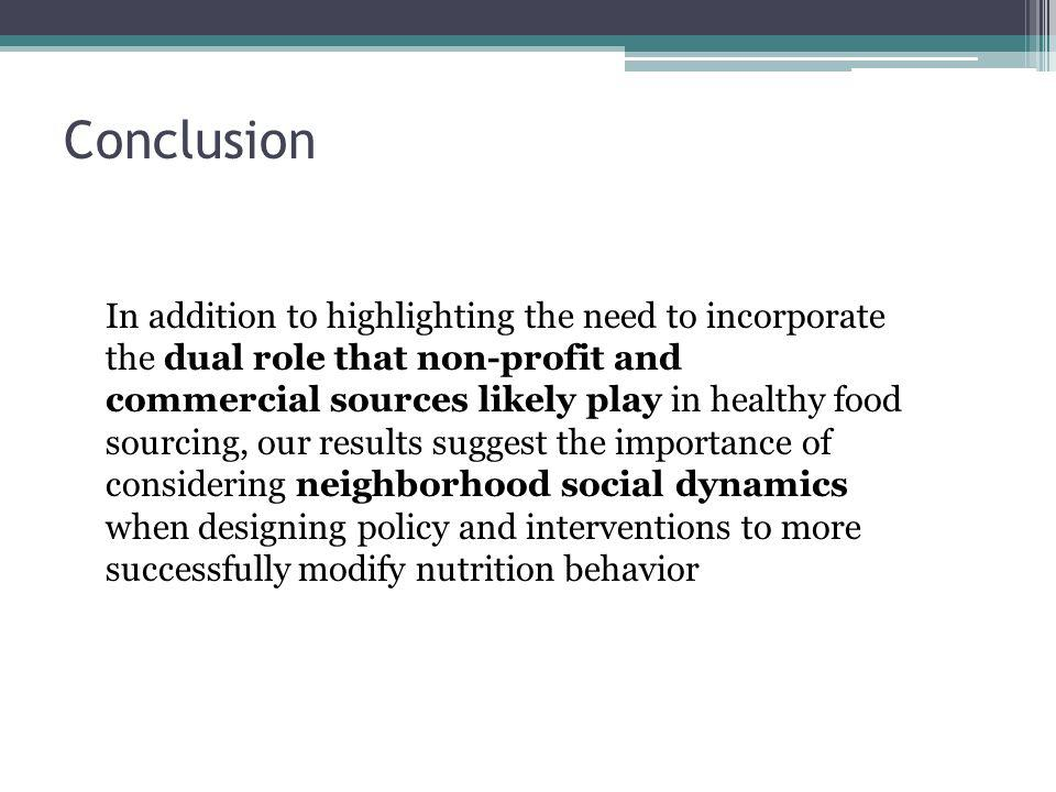 Conclusion In addition to highlighting the need to incorporate the dual role that non-profit and commercial sources likely play in healthy food sourci