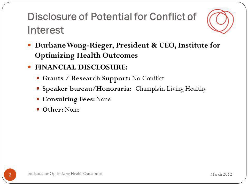 Disclosure of Potential for Conflict of Interest Durhane Wong-Rieger, President & CEO, Institute for Optimizing Health Outcomes FINANCIAL DISCLOSURE: Grants / Research Support: No Conflict Speaker bureau/Honoraria: Champlain Living Healthy Consulting Fees: None Other: None March 2012 Institute for Optimizing Health Outcomes 2