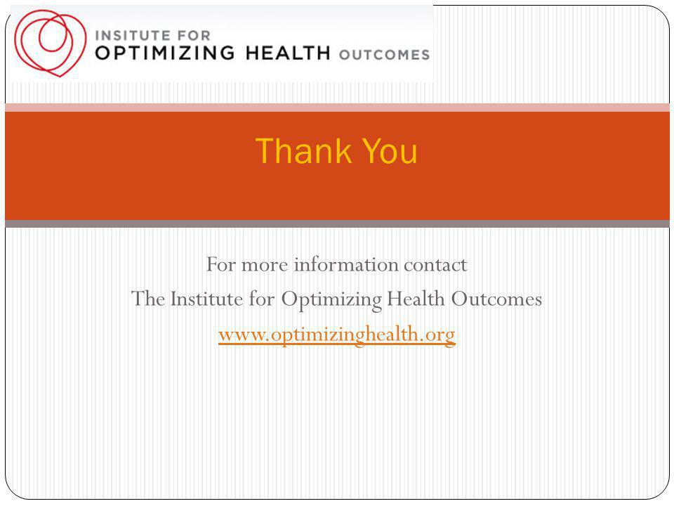 For more information contact The Institute for Optimizing Health Outcomes www.optimizinghealth.org Thank You