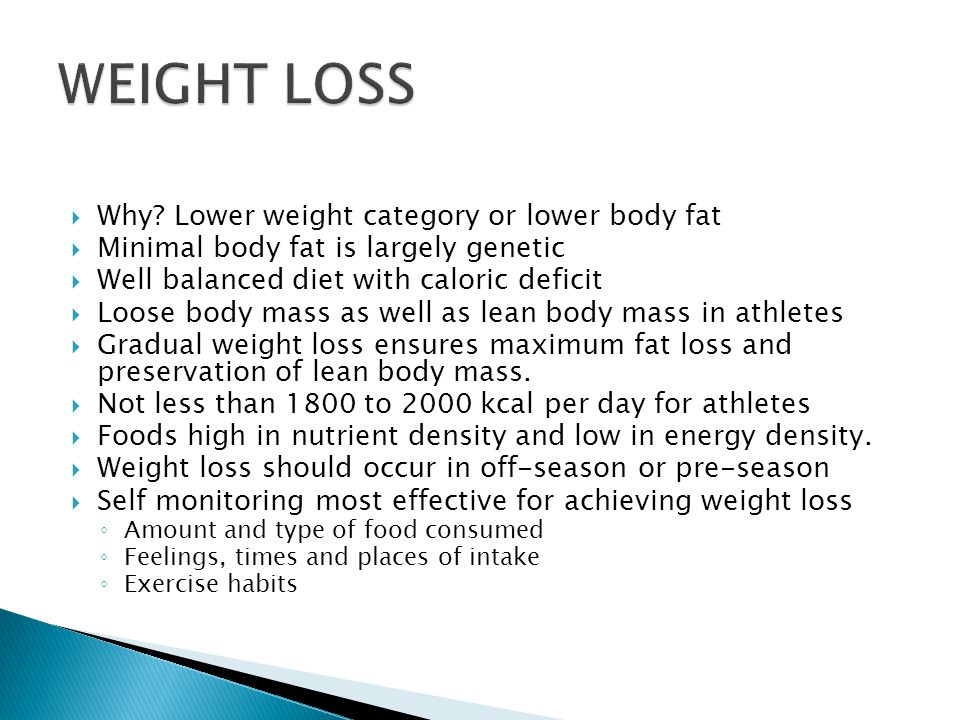 Why? Lower weight category or lower body fat Minimal body fat is largely genetic Well balanced diet with caloric deficit Loose body mass as well as le