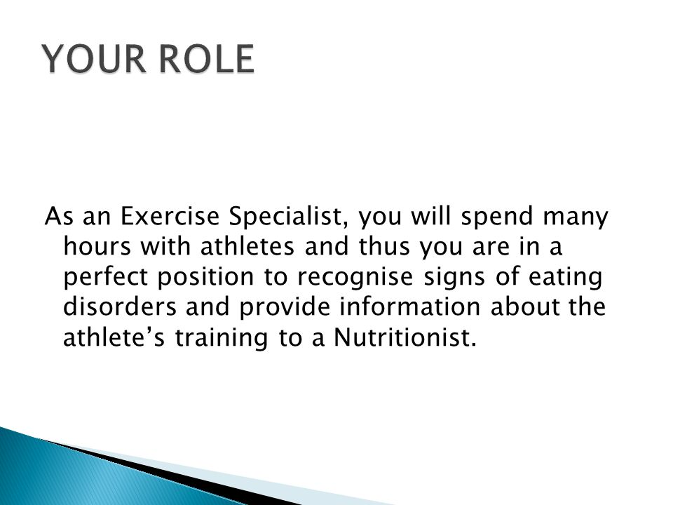 As an Exercise Specialist, you will spend many hours with athletes and thus you are in a perfect position to recognise signs of eating disorders and provide information about the athletes training to a Nutritionist.