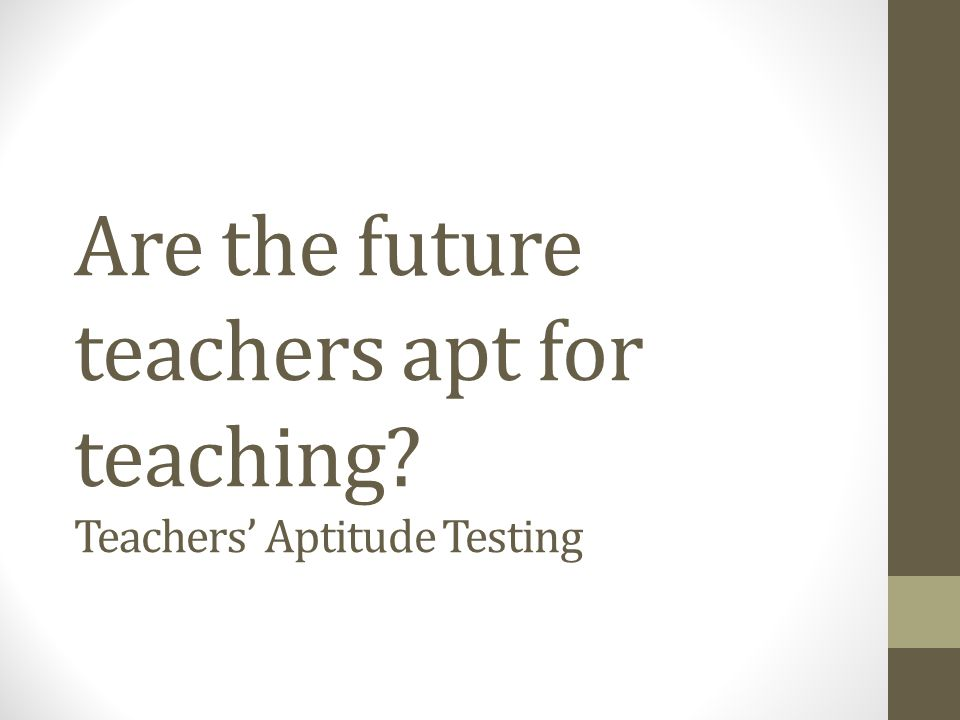 Are the future teachers apt for teaching? Teachers Aptitude Testing