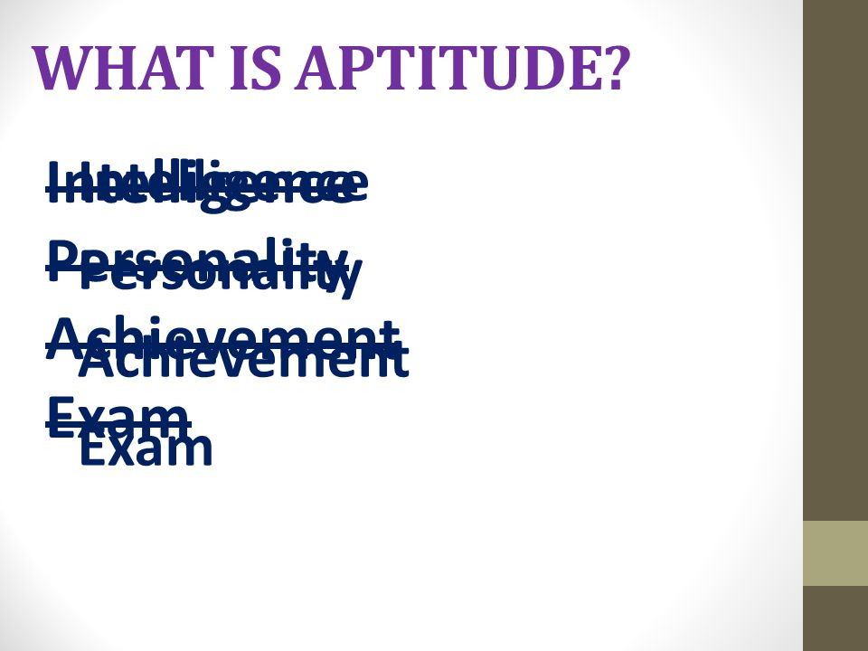 WHAT IS APTITUDE? Intelligence Personality Achievement Exam Intelligence Personality Achievement Exam