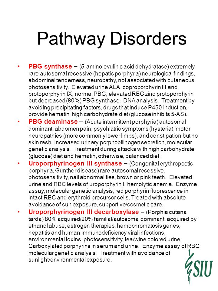 Pathway Disorders PBG synthase – (5-aminolevulinic acid dehydratase) extremely rare autosomal recessive (hepatic porphyria) neurological findings, abdominal tenderness, neuropathy, not associated with cutaneous photosensitivity.