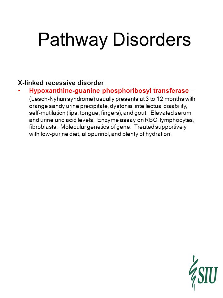 Pathway Disorders X-linked recessive disorder Hypoxanthine-guanine phosphoribosyl transferase – ( Lesch-Nyhan syndrome) usually presents at 3 to 12 mo
