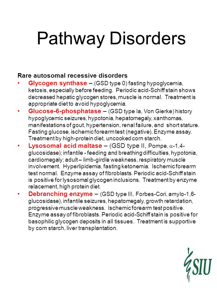 Pathway Disorders Rare autosomal recessive disorders Glycogen synthase –.(GSD type 0) fasting hypoglycemia, ketosis, especially before feeding. Period