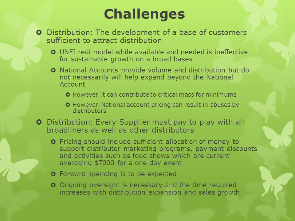 Challenges Distribution: The development of a base of customers sufficient to attract distribution UNFI redi model while available and needed is ineffective for sustainable growth on a broad bases National Accounts provide volume and distribution but do not necessarily will help expand beyond the National Account However, it can contribute to critical mass for minimums However, National account pricing can result in abuses by distributors Distribution: Every Supplier must pay to play with all broadliners as well as other distributors Pricing should include sufficient allocation of money to support distributor marketing programs, payment discounts and activities such as food shows which are current averaging $7000 for a one day event Forward spending is to be expected Ongoing oversight is necessary and the time required increases with distribution expansion and sales growth
