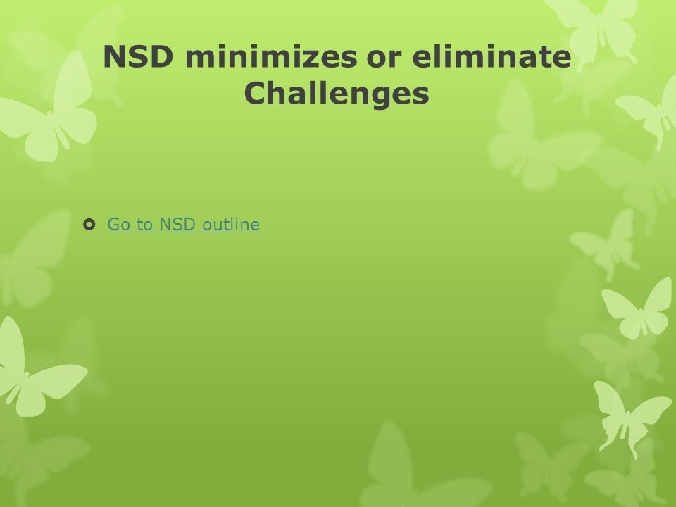 NSD minimizes or eliminate Challenges Go to NSD outline