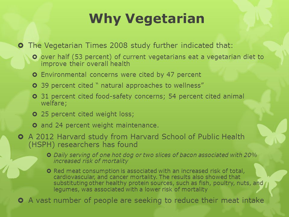 Why Vegetarian The Vegetarian Times 2008 study further indicated that: over half (53 percent) of current vegetarians eat a vegetarian diet to improve their overall health Environmental concerns were cited by 47 percent 39 percent cited natural approaches to wellness 31 percent cited food-safety concerns; 54 percent cited animal welfare; 25 percent cited weight loss; and 24 percent weight maintenance.