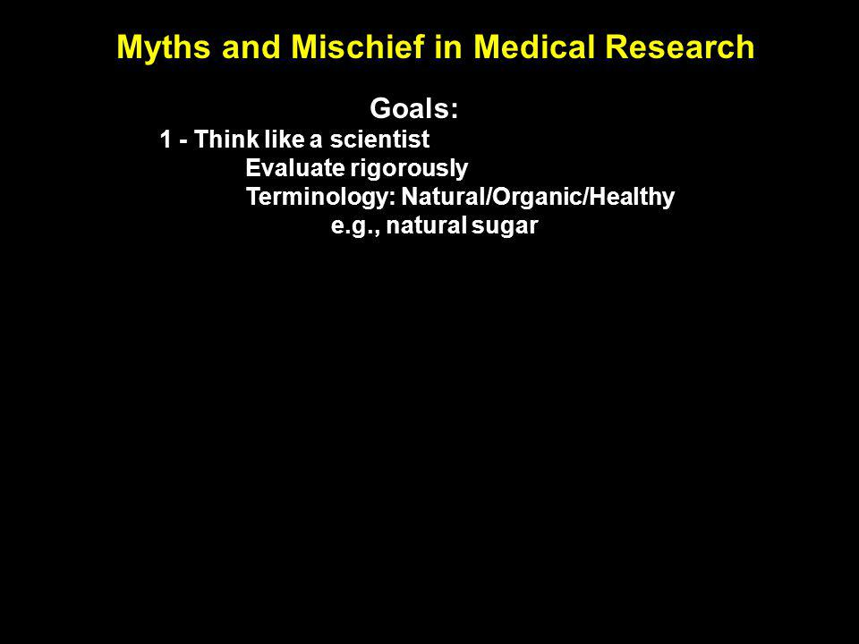 Myths and Mischief in Medical Research Goals: 1 - Think like a scientist Evaluate rigorously Terminology: Natural/Organic/Healthy e.g., natural sugar