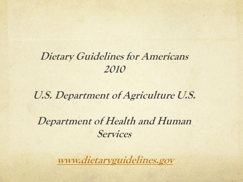 Dietary Guidelines for Americans 2010 U.S. Department of Agriculture U.S. Department of Health and Human Services www.dietaryguidelines.gov