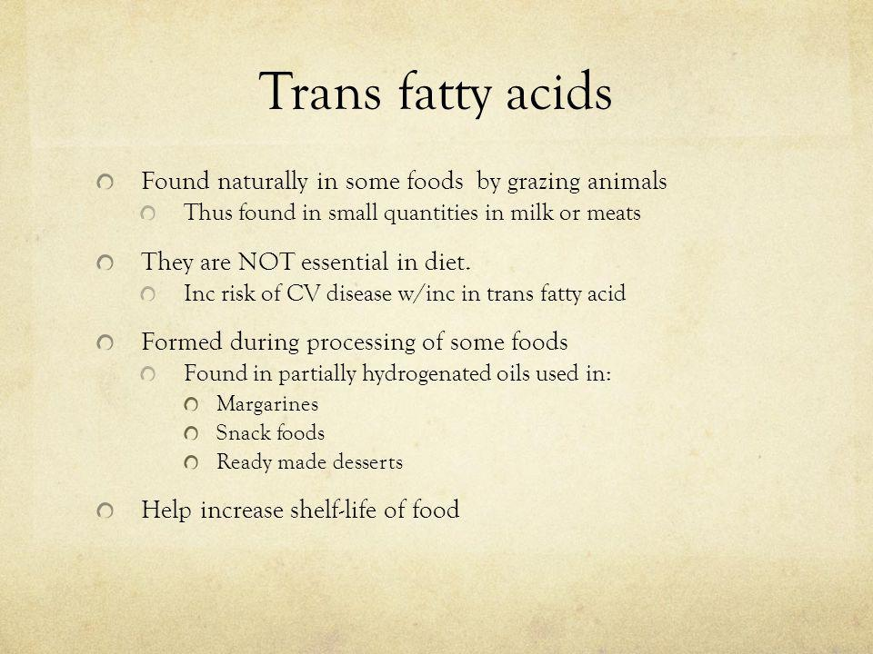 Trans fatty acids Found naturally in some foods by grazing animals Thus found in small quantities in milk or meats They are NOT essential in diet. Inc