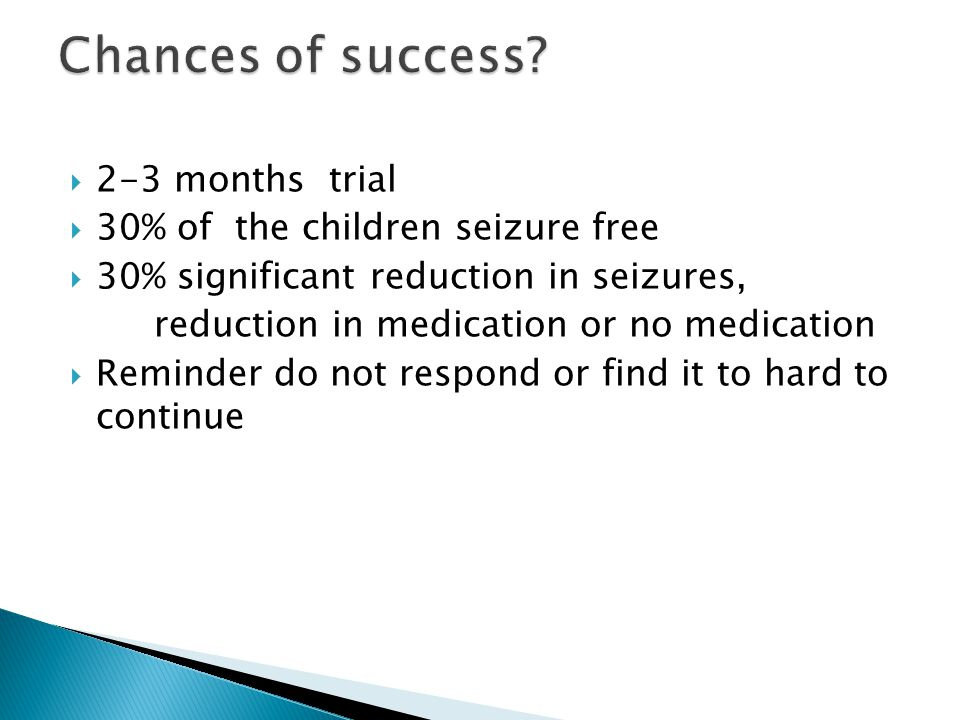 2-3 months trial 30% of the children seizure free 30% significant reduction in seizures, reduction in medication or no medication Reminder do not respond or find it to hard to continue
