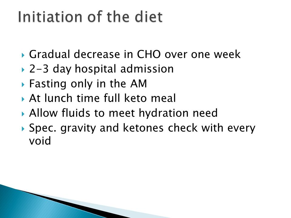 Gradual decrease in CHO over one week 2-3 day hospital admission Fasting only in the AM At lunch time full keto meal Allow fluids to meet hydration need Spec.