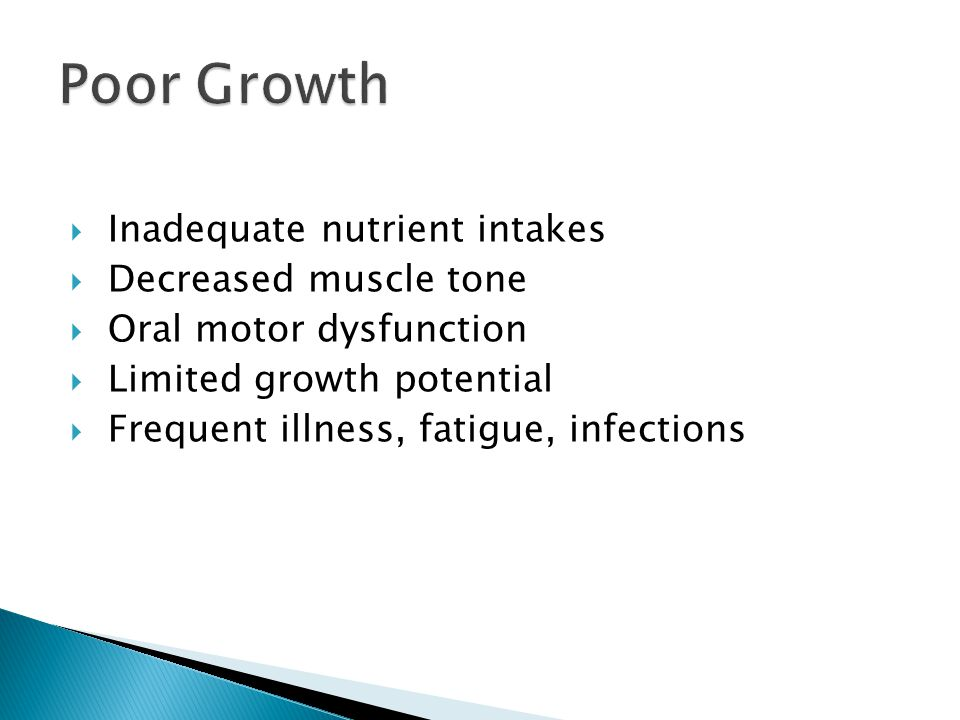 Inadequate nutrient intakes Decreased muscle tone Oral motor dysfunction Limited growth potential Frequent illness, fatigue, infections
