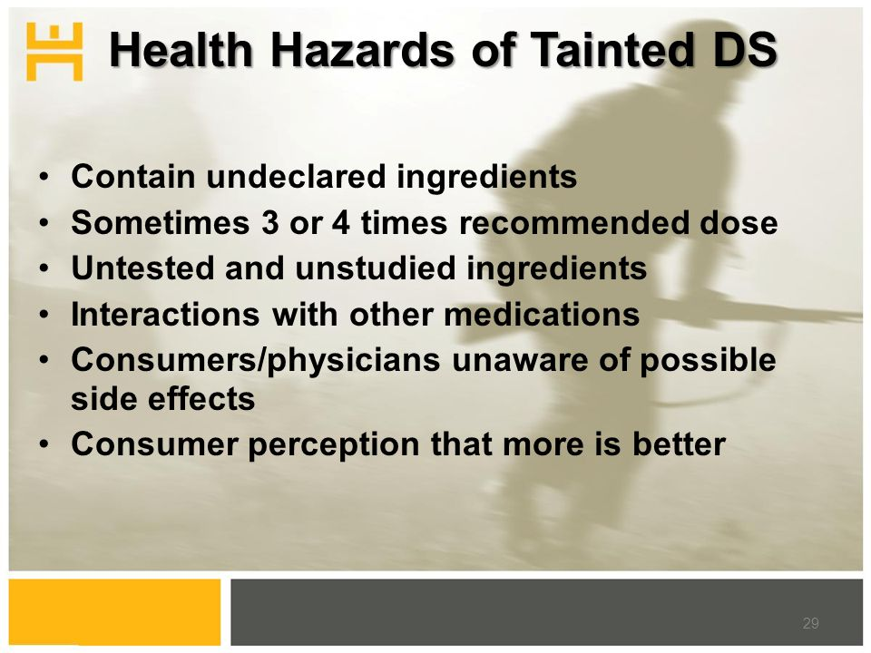 Health Hazards of Tainted DS Contain undeclared ingredients Sometimes 3 or 4 times recommended dose Untested and unstudied ingredients Interactions with other medications Consumers/physicians unaware of possible side effects Consumer perception that more is better 29