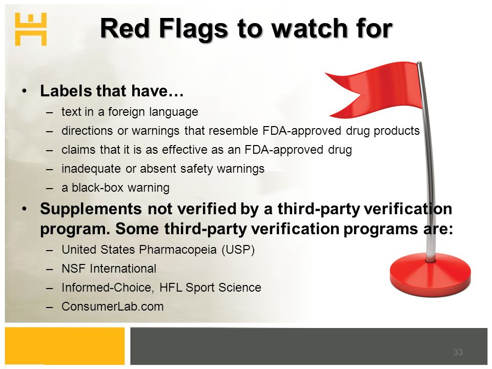 Red Flags to watch for Labels that have… –text in a foreign language –directions or warnings that resemble FDA-approved drug products –claims that it is as effective as an FDA-approved drug –inadequate or absent safety warnings –a black-box warning Supplements not verified by a third-party verification program.