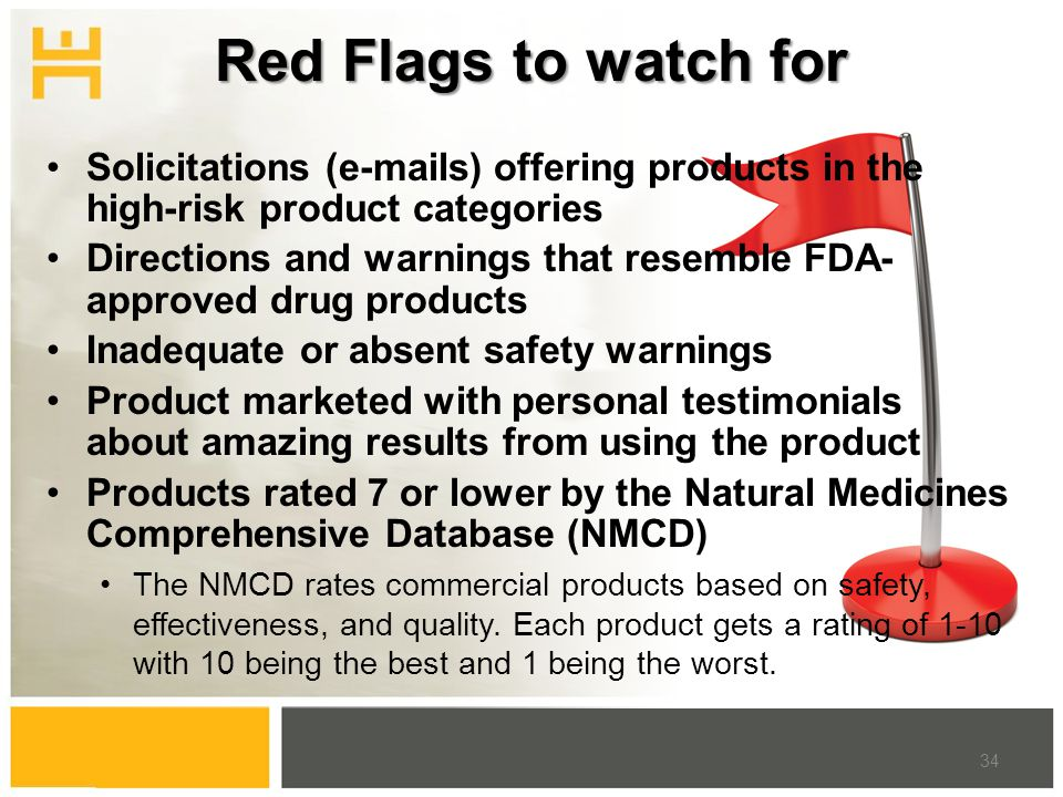Red Flags to watch for Solicitations (e-mails) offering products in the high-risk product categories Directions and warnings that resemble FDA- approved drug products Inadequate or absent safety warnings Product marketed with personal testimonials about amazing results from using the product Products rated 7 or lower by the Natural Medicines Comprehensive Database (NMCD) The NMCD rates commercial products based on safety, effectiveness, and quality.