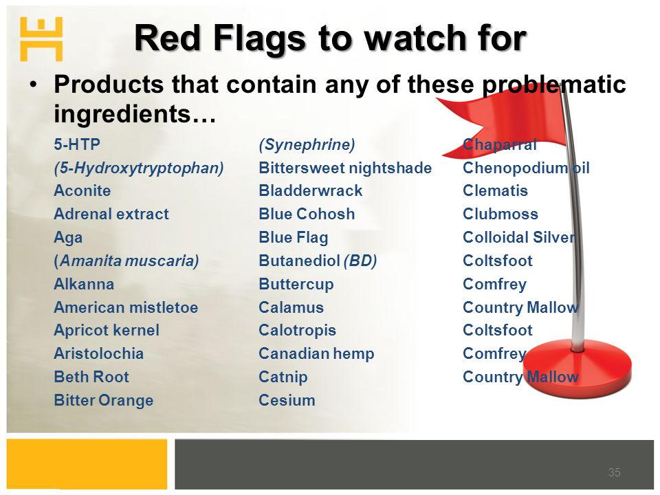 Red Flags to watch for 5-HTP (5-Hydroxytryptophan) Aconite Adrenal extract Aga (Amanita muscaria) Alkanna American mistletoe Apricot kernel Aristolochia Beth Root Bitter Orange (Synephrine) Bittersweet nightshade Bladderwrack Blue Cohosh Blue Flag Butanediol (BD) Buttercup Calamus Calotropis Canadian hemp Catnip Cesium Chaparral Chenopodium oil Clematis Clubmoss Colloidal Silver Coltsfoot Comfrey Country Mallow Coltsfoot Comfrey Country Mallow 35 Products that contain any of these problematic ingredients…