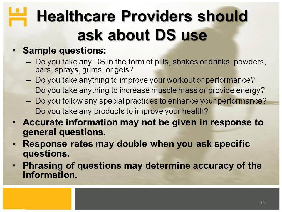 Healthcare Providers should ask about DS use Sample questions: –Do you take any DS in the form of pills, shakes or drinks, powders, bars, sprays, gums, or gels.