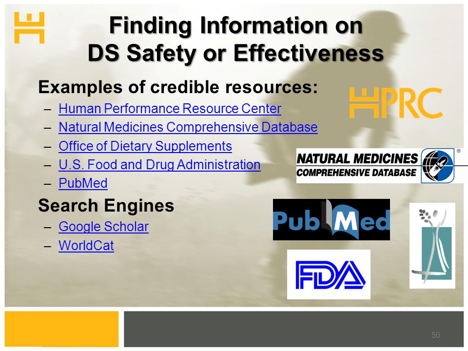 Finding Information on DS Safety or Effectiveness Examples of credible resources: –Human Performance Resource CenterHuman Performance Resource Center –Natural Medicines Comprehensive DatabaseNatural Medicines Comprehensive Database –Office of Dietary SupplementsOffice of Dietary Supplements –U.S.