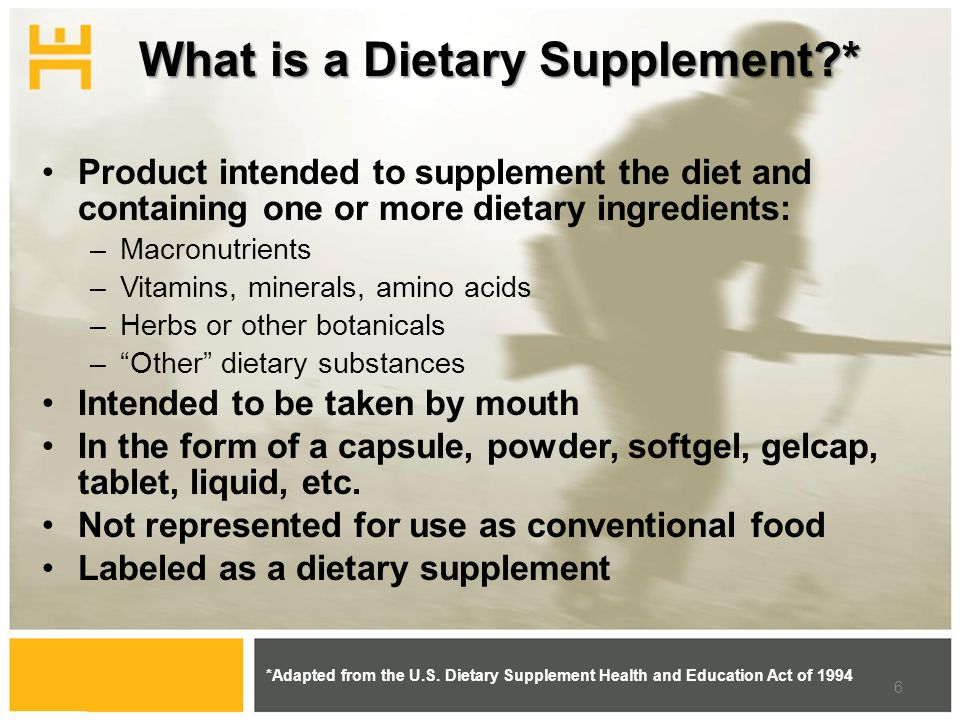 What is a Dietary Supplement * Product intended to supplement the diet and containing one or more dietary ingredients: –Macronutrients –Vitamins, minerals, amino acids –Herbs or other botanicals –Other dietary substances Intended to be taken by mouth In the form of a capsule, powder, softgel, gelcap, tablet, liquid, etc.