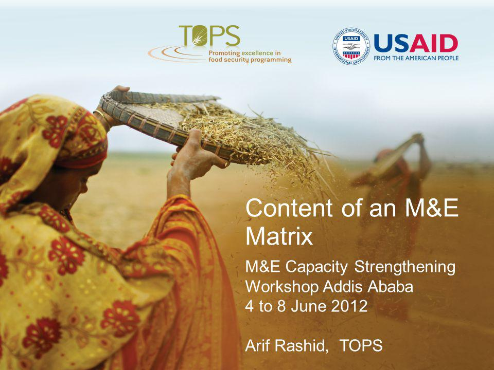 Content of an M&E Matrix M&E Capacity Strengthening Workshop Addis Ababa 4 to 8 June 2012 Arif Rashid, TOPS