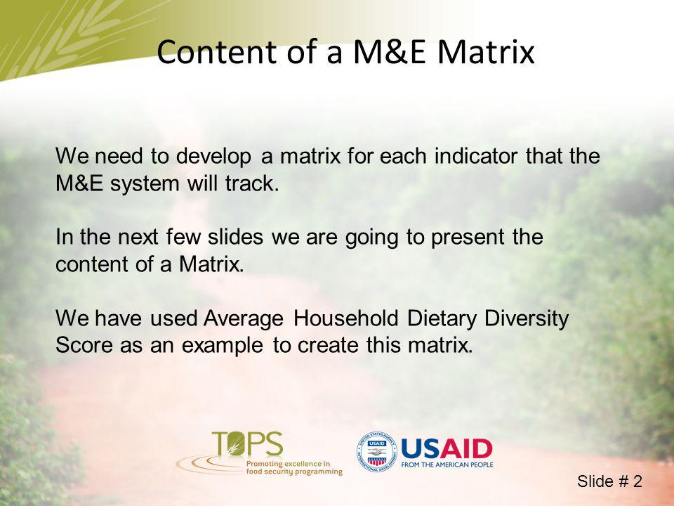 Content of a M&E Matrix We need to develop a matrix for each indicator that the M&E system will track. In the next few slides we are going to present