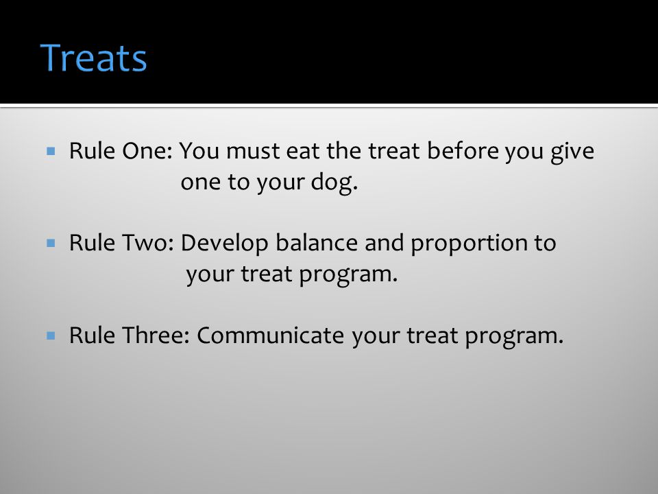 Rule One: You must eat the treat before you give one to your dog. Rule Two: Develop balance and proportion to your treat program. Rule Three: Communic