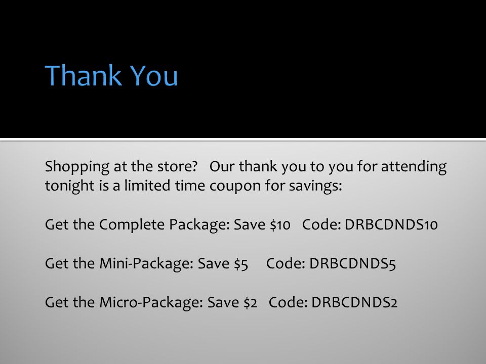 Shopping at the store? Our thank you to you for attending tonight is a limited time coupon for savings: Get the Complete Package: Save $10 Code: DRBCD