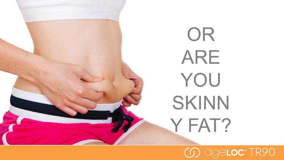OR ARE YOU SKINN Y FAT?
