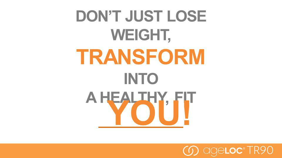 DONT JUST LOSE WEIGHT, TRANSFORM INTO A HEALTHY, FIT YOU!