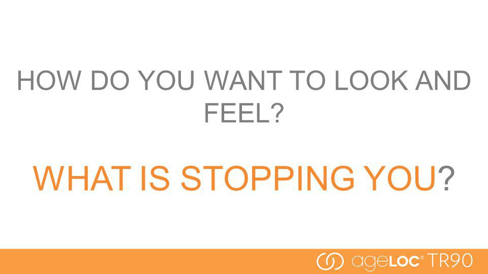 HOW DO YOU WANT TO LOOK AND FEEL? WHAT IS STOPPING YOU?