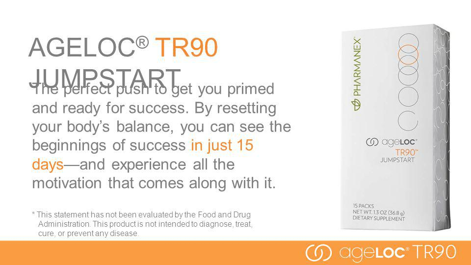 AGELOC ® TR90 JUMPSTART The perfect push to get you primed and ready for success. By resetting your bodys balance, you can see the beginnings of succe