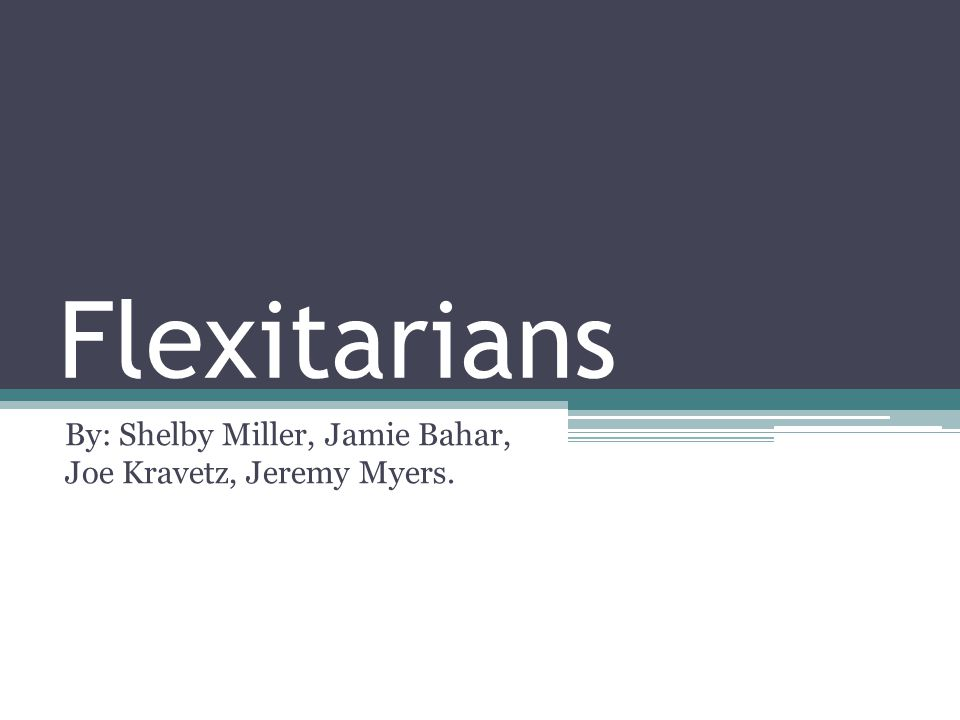 Flexitarians By: Shelby Miller, Jamie Bahar, Joe Kravetz, Jeremy Myers.