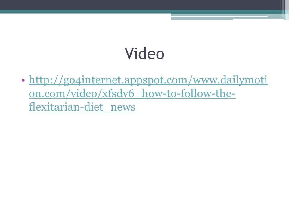 Video http://go4internet.appspot.com/www.dailymoti on.com/video/xfsdv6_how-to-follow-the- flexitarian-diet_newshttp://go4internet.appspot.com/www.dailymoti on.com/video/xfsdv6_how-to-follow-the- flexitarian-diet_news