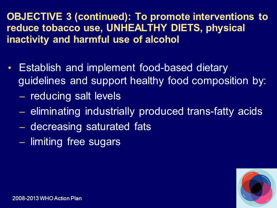 Establish and implement food-based dietary guidelines and support healthy food composition by: – reducing salt levels – eliminating industrially produced trans-fatty acids – decreasing saturated fats – limiting free sugars OBJECTIVE 3 (continued): To promote interventions to reduce tobacco use, UNHEALTHY DIETS, physical inactivity and harmful use of alcohol 2008-2013 WHO Action Plan