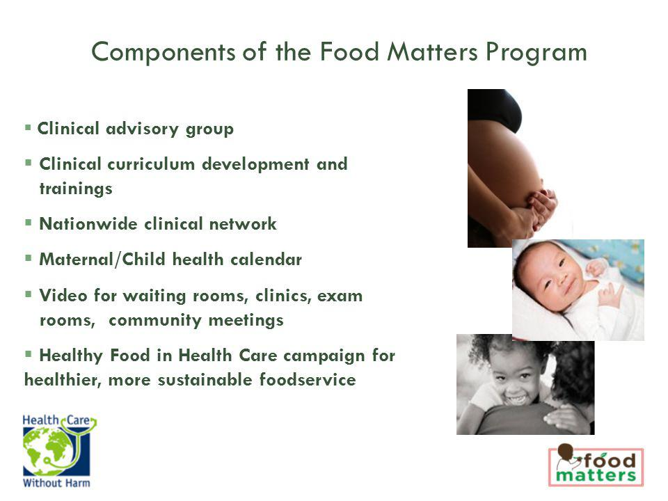 Clinical advisory group Clinical curriculum development and trainings Nationwide clinical network Maternal/Child health calendar Video for waiting rooms, clinics, exam rooms, community meetings Healthy Food in Health Care campaign for healthier, more sustainable foodservice Components of the Food Matters Program